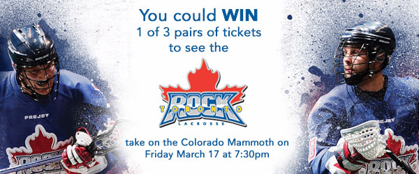 You could WIN tickets to see the Toronto Rock take on the Colorado Mammoth on March 17!